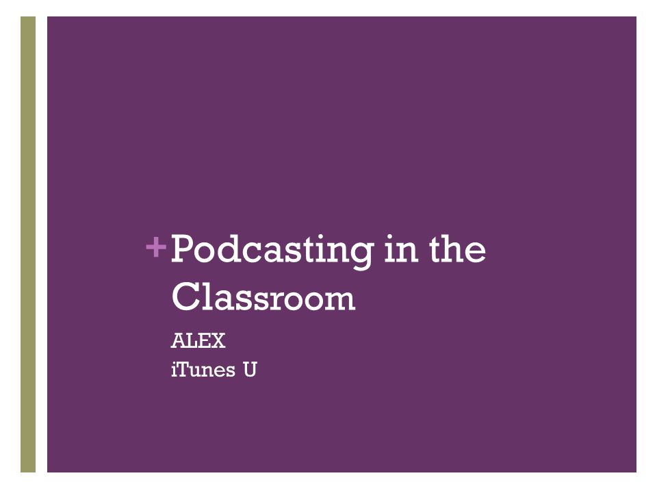 + Podcasting in the Clas sroom ALEX iTunes U