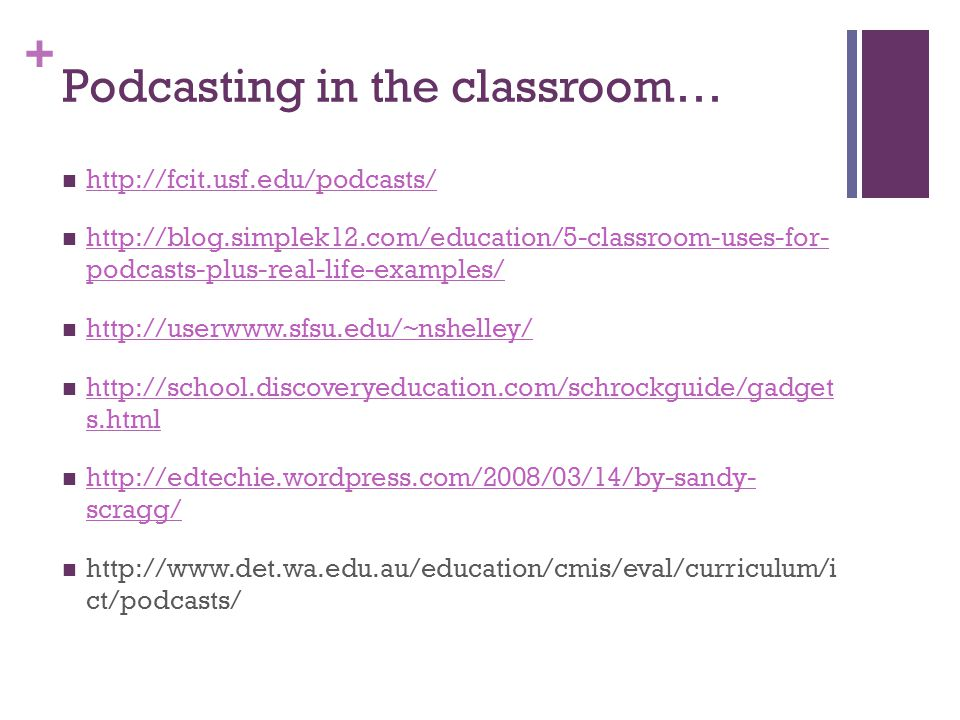 + Podcasting in the classroom… http://fcit.usf.edu/podcasts/ http://blog.simplek12.com/education/5-classroom-uses-for- podcasts-plus-real-life-examples/ http://blog.simplek12.com/education/5-classroom-uses-for- podcasts-plus-real-life-examples/ http://userwww.sfsu.edu/~nshelley/ http://school.discoveryeducation.com/schrockguide/gadget s.html http://school.discoveryeducation.com/schrockguide/gadget s.html http://edtechie.wordpress.com/2008/03/14/by-sandy- scragg/ http://edtechie.wordpress.com/2008/03/14/by-sandy- scragg/ http://www.det.wa.edu.au/education/cmis/eval/curriculum/i ct/podcasts/