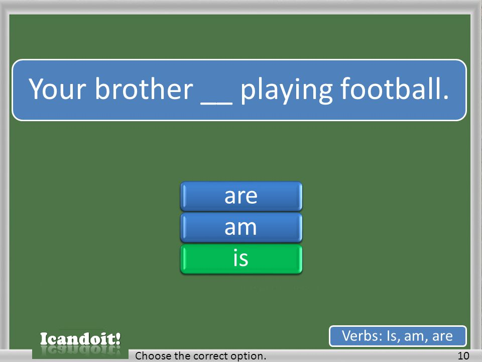 Your brother __ playing football. 10Choose the correct option. Verbs: Is, am, are areamisareamis