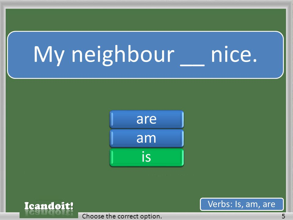 My neighbour __ nice. 5Choose the correct option. Verbs: Is, am, are areamisareamis