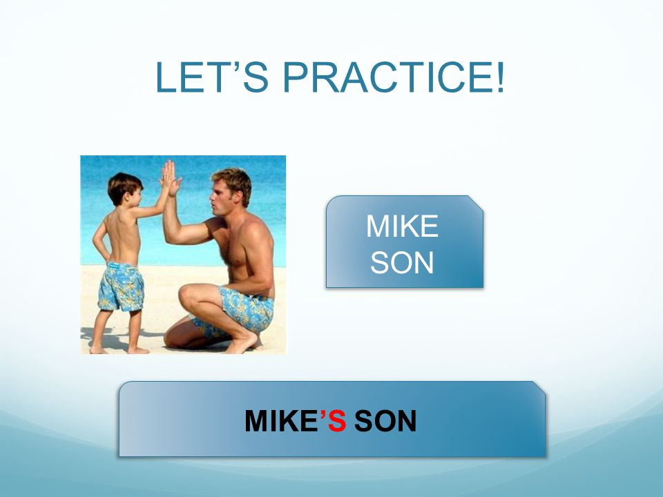 LET'S PRACTICE! MIKE SON MIKE'S SON