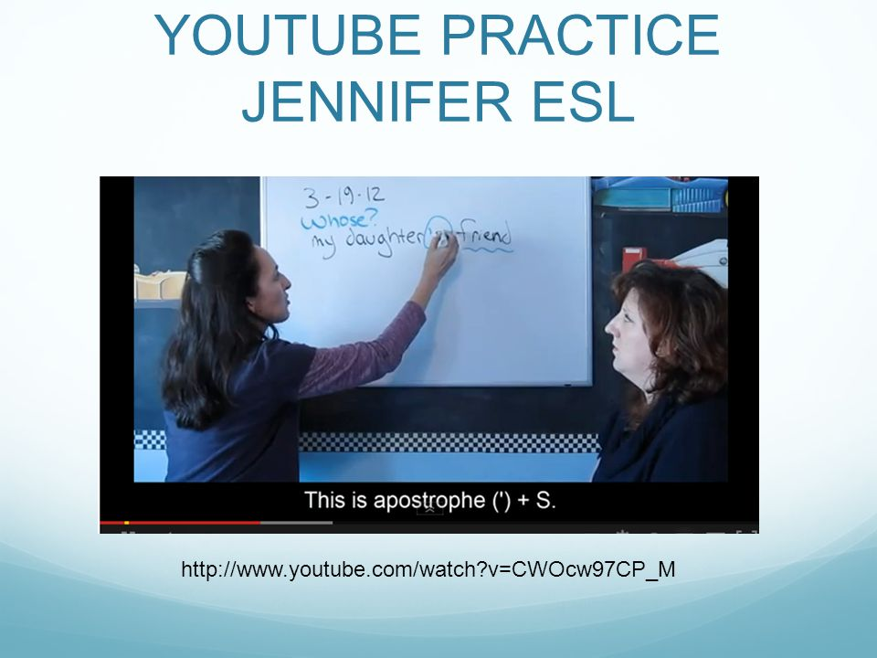 YOUTUBE PRACTICE JENNIFER ESL http://www.youtube.com/watch?v=CWOcw97CP_M