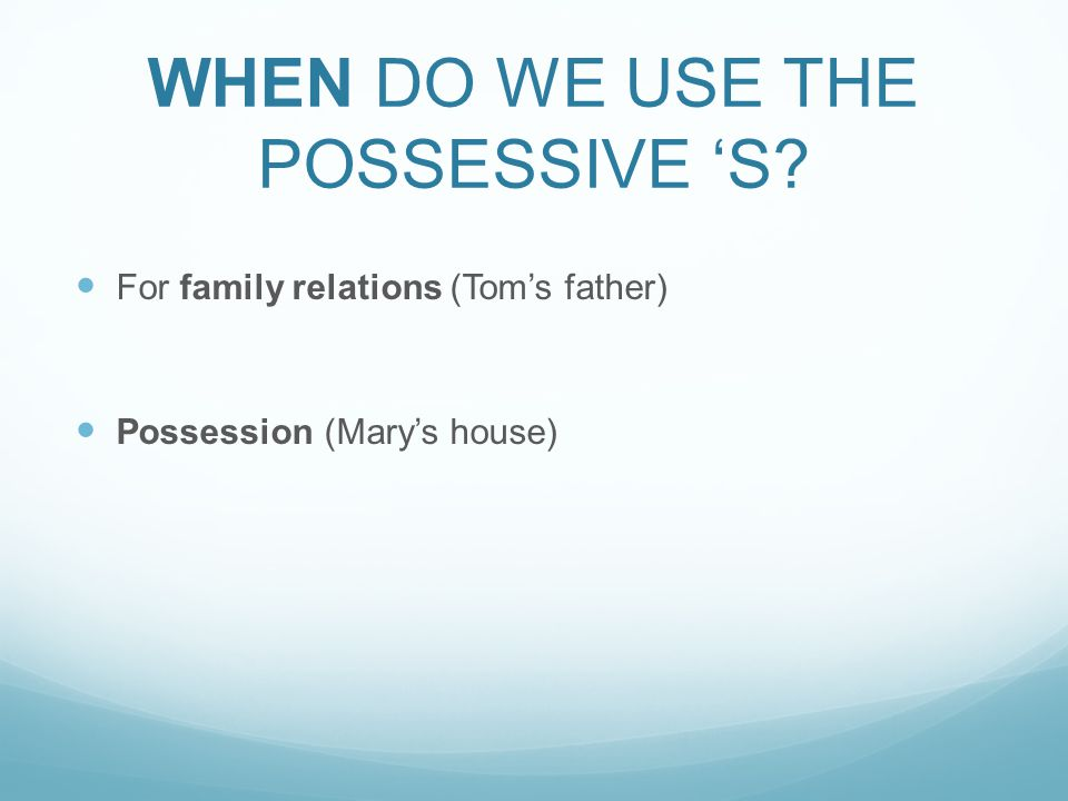 WHEN DO WE USE THE POSSESSIVE 'S For family relations (Tom's father) Possession (Mary's house)