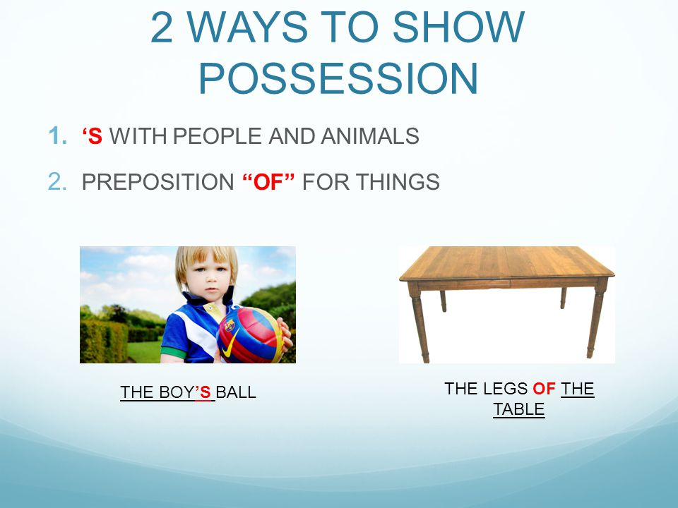 """2 WAYS TO SHOW POSSESSION 1. 'S WITH PEOPLE AND ANIMALS 2. PREPOSITION """"OF"""" FOR THINGS THE BOY'S BALL THE LEGS OF THE TABLE"""
