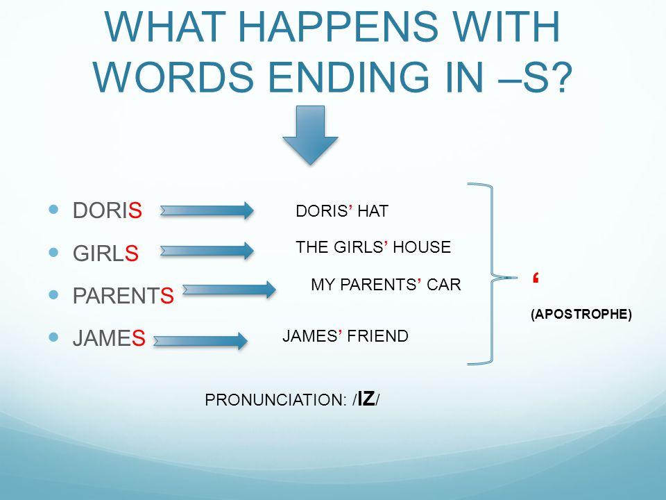 WHAT HAPPENS WITH WORDS ENDING IN –S? DORIS GIRLS PARENTS JAMES DORIS' HAT THE GIRLS' HOUSE MY PARENTS' CAR JAMES' FRIEND PRONUNCIATION: / IZ / ' (APO