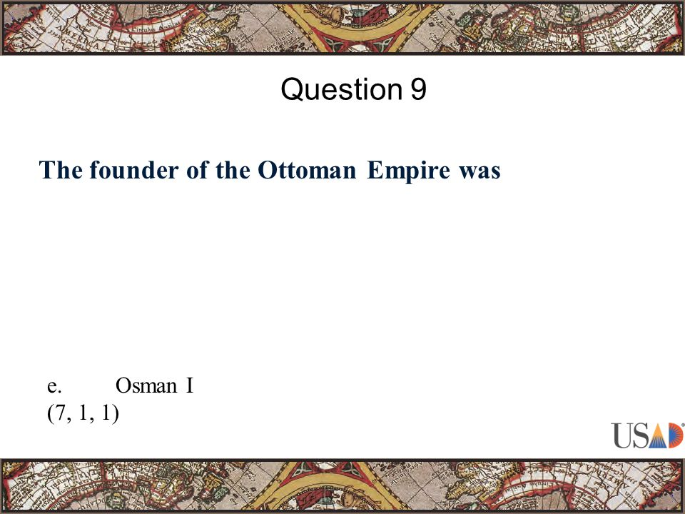 The founder of the Ottoman Empire was Question 9 e.Osman I (7, 1, 1)