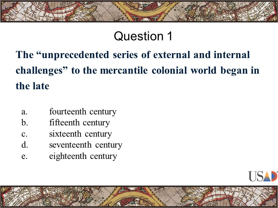The unprecedented series of external and internal challenges to the mercantile colonial world began in the late Question 1 e.eighteenth century (34, 1, 1)