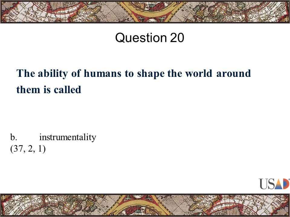 The ability of humans to shape the world around them is called Question 20 b.instrumentality (37, 2, 1)