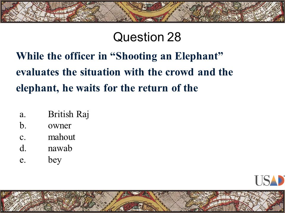 While the officer in Shooting an Elephant evaluates the situation with the crowd and the elephant, he waits for the return of the Question 28 a.British Raj b.owner c.mahout d.nawab e.bey