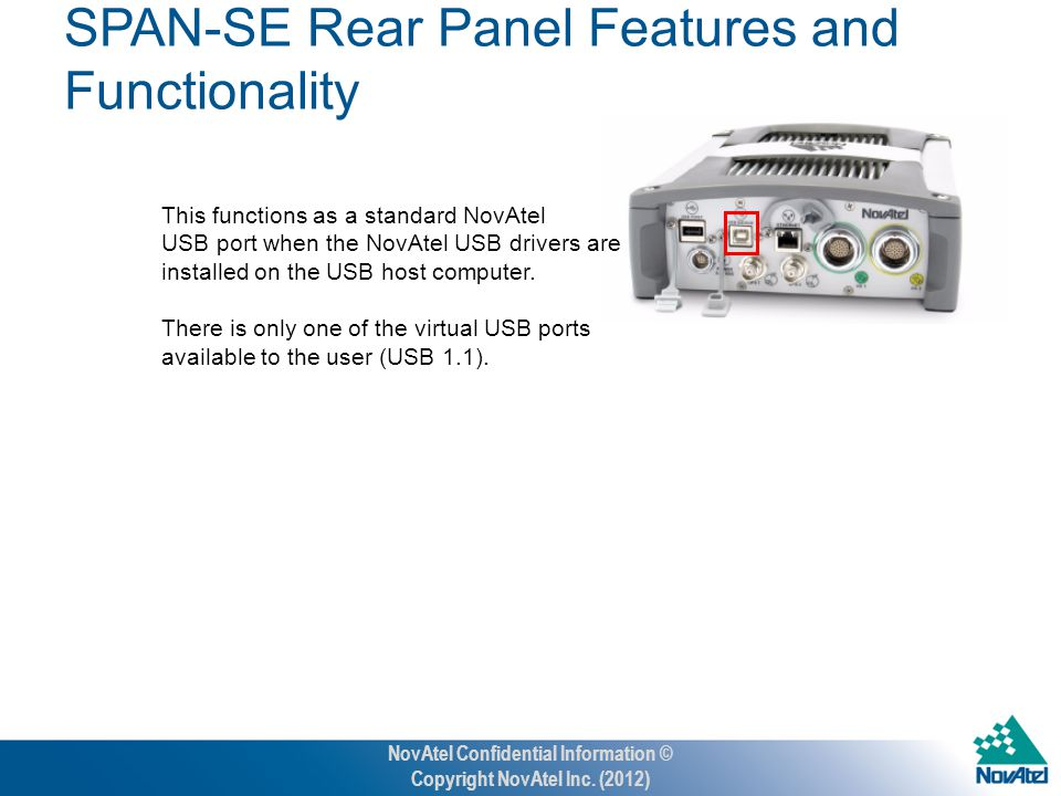 SPAN-SE Rear Panel Features and Functionality USB Device This functions as a standard NovAtel USB port when the NovAtel USB drivers are installed on the USB host computer.