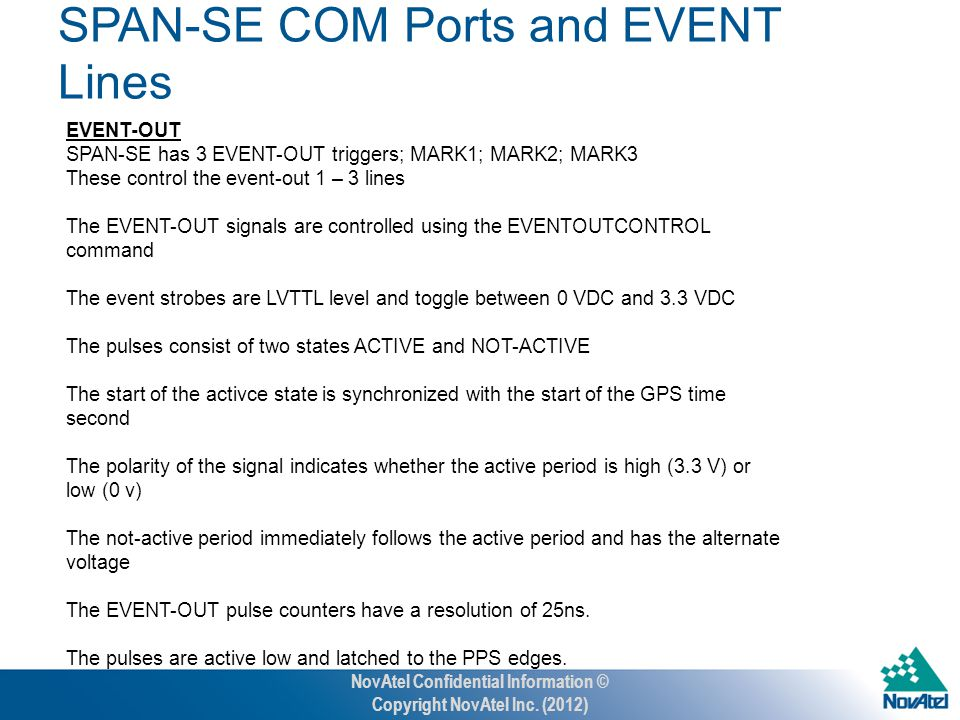 EVENT-OUT SPAN-SE has 3 EVENT-OUT triggers; MARK1; MARK2; MARK3 These control the event-out 1 – 3 lines The EVENT-OUT signals are controlled using the EVENTOUTCONTROL command The event strobes are LVTTL level and toggle between 0 VDC and 3.3 VDC The pulses consist of two states ACTIVE and NOT-ACTIVE The start of the activce state is synchronized with the start of the GPS time second The polarity of the signal indicates whether the active period is high (3.3 V) or low (0 v) The not-active period immediately follows the active period and has the alternate voltage The EVENT-OUT pulse counters have a resolution of 25ns.