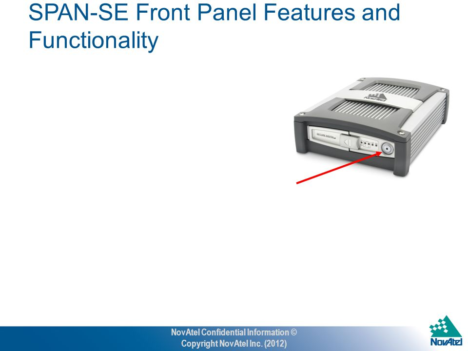Press and hold approximately 3 seconds for power on/off Power Button SPAN-SE Front Panel Features and Functionality NovAtel Confidential Information © Copyright NovAtel Inc.