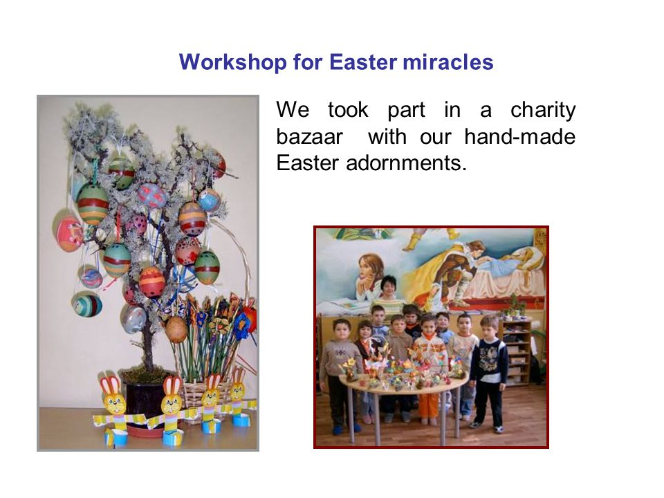 Workshop for Easter miracles We took part in a charity bazaar with our hand-made Easter adornments.