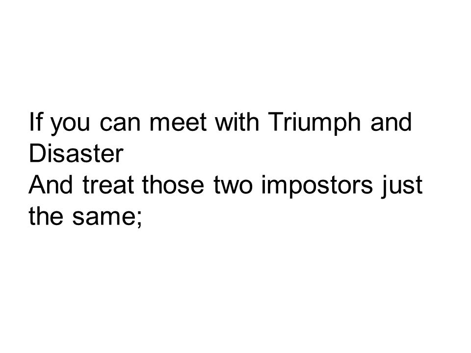 If you can meet with Triumph and Disaster And treat those two impostors just the same;