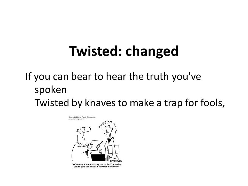 Twisted: changed If you can bear to hear the truth you've spoken Twisted by knaves to make a trap for fools,