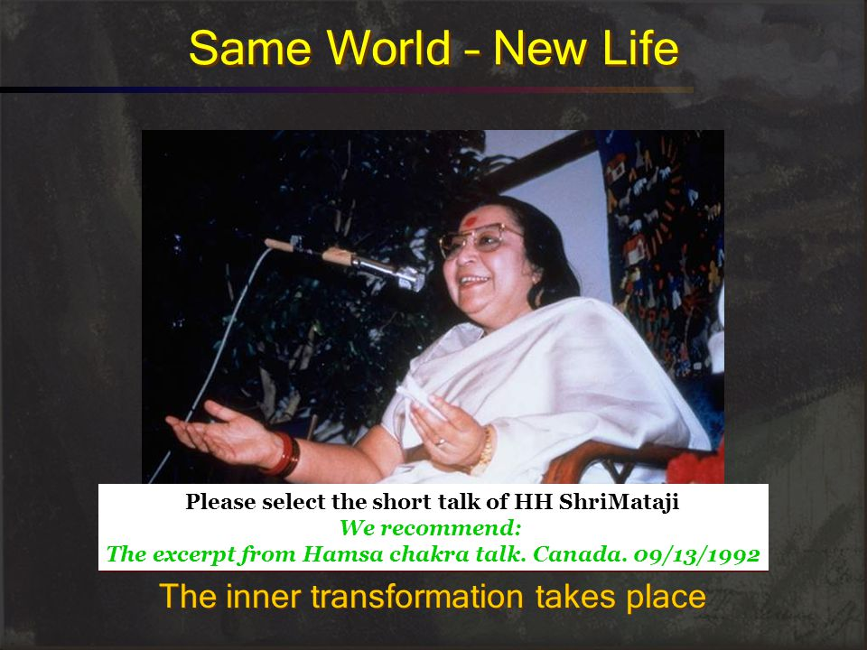 Same World – New Life The inner transformation takes place Please select the short talk of HH ShriMataji We recommend: The excerpt from Hamsa chakra talk.