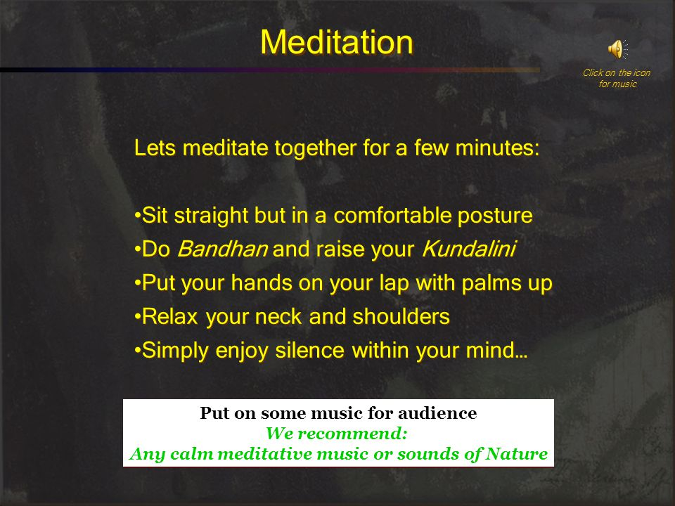 Meditation Lets meditate together for a few minutes: Sit straight but in a comfortable posture Do Bandhan and raise your Kundalini Put your hands on your lap with palms up Relax your neck and shoulders Simply enjoy silence within your mind… Lets meditate together for a few minutes: Sit straight but in a comfortable posture Do Bandhan and raise your Kundalini Put your hands on your lap with palms up Relax your neck and shoulders Simply enjoy silence within your mind… Click on the icon for music Put on some music for audience We recommend: Any calm meditative music or sounds of Nature Put on some music for audience We recommend: Any calm meditative music or sounds of Nature