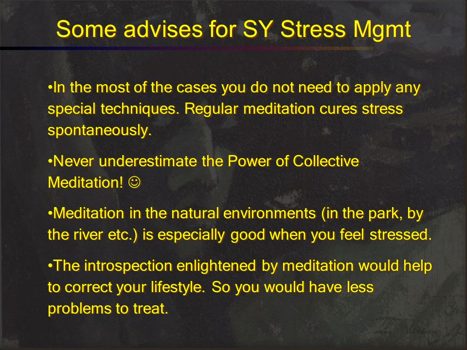 Some advises for SY Stress Mgmt In the most of the cases you do not need to apply any special techniques. Regular meditation cures stress spontaneousl