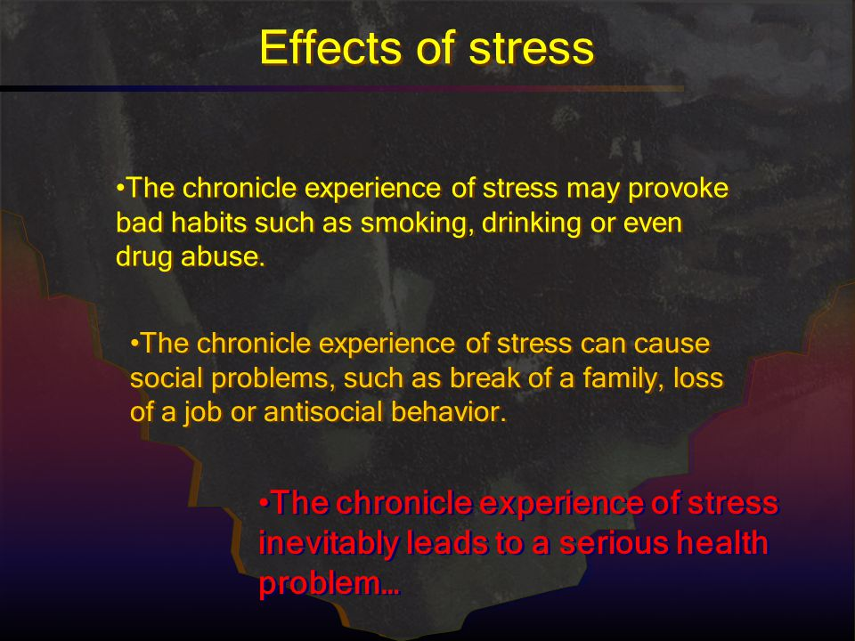 Effects of stress The chronicle experience of stress may provoke bad habits such as smoking, drinking or even drug abuse.