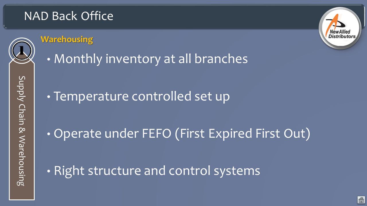 NAD Back Office Supply Chain & WarehousingWarehousing Monthly inventory at all branches Temperature controlled set up Operate under FEFO (First Expired First Out) Right structure and control systems