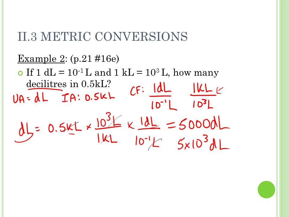 II.3 METRIC CONVERSIONS Example 2: (p.21 #16e) If 1 dL = L and 1 kL = 10 3 L, how many decilitres in 0.5kL