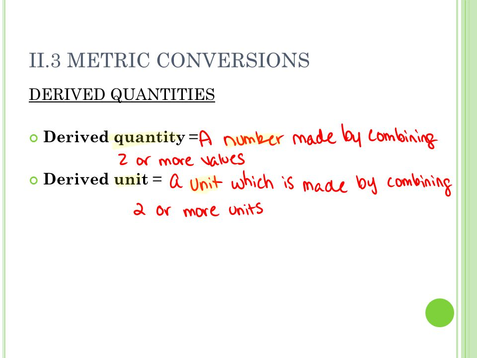 II.3 METRIC CONVERSIONS DERIVED QUANTITIES Derived quantity = Derived unit =