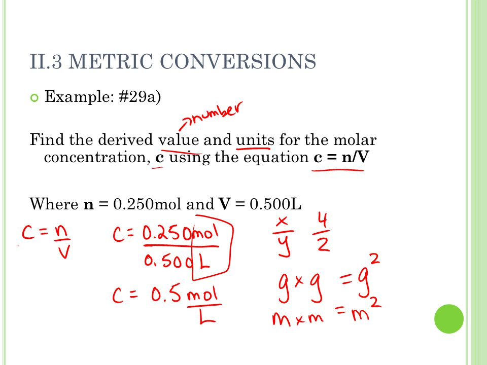 II.3 METRIC CONVERSIONS Example: #29a) Find the derived value and units for the molar concentration, c using the equation c = n/V Where n = 0.250mol a