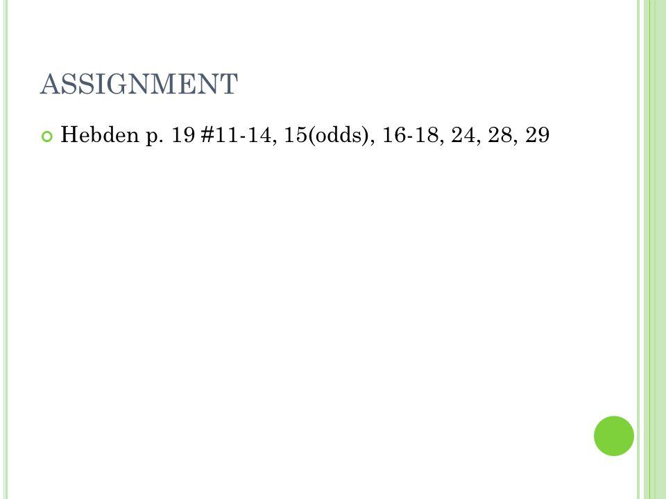 ASSIGNMENT Hebden p. 19 #11-14, 15(odds), 16-18, 24, 28, 29