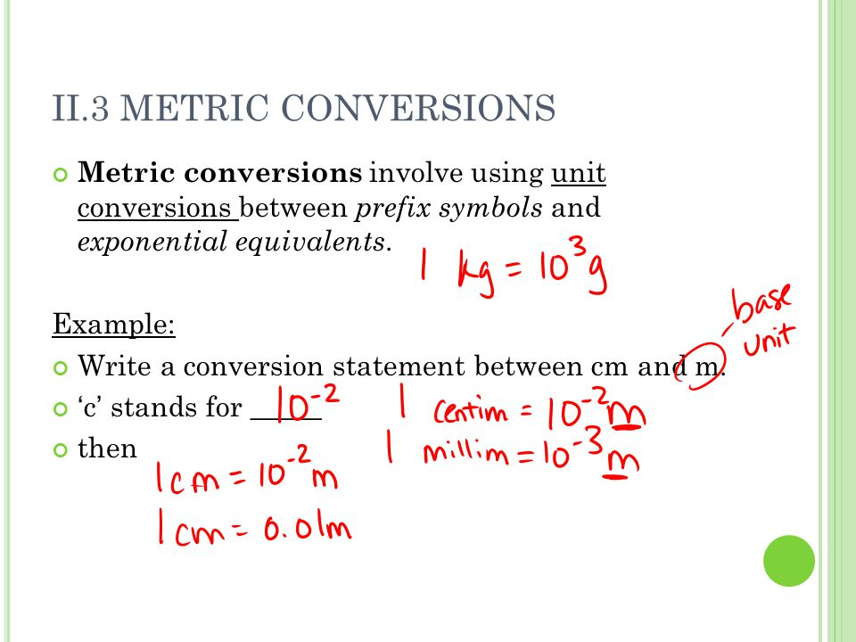 II.3 METRIC CONVERSIONS Metric conversions involve using unit conversions between prefix symbols and exponential equivalents. Example: Write a convers