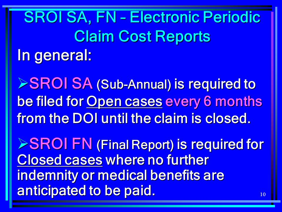10 In general:  SROI SA (Sub-Annual) is required to be filed for Open cases every 6 months from the DOI until the claim is closed.  SROI FN (Final R