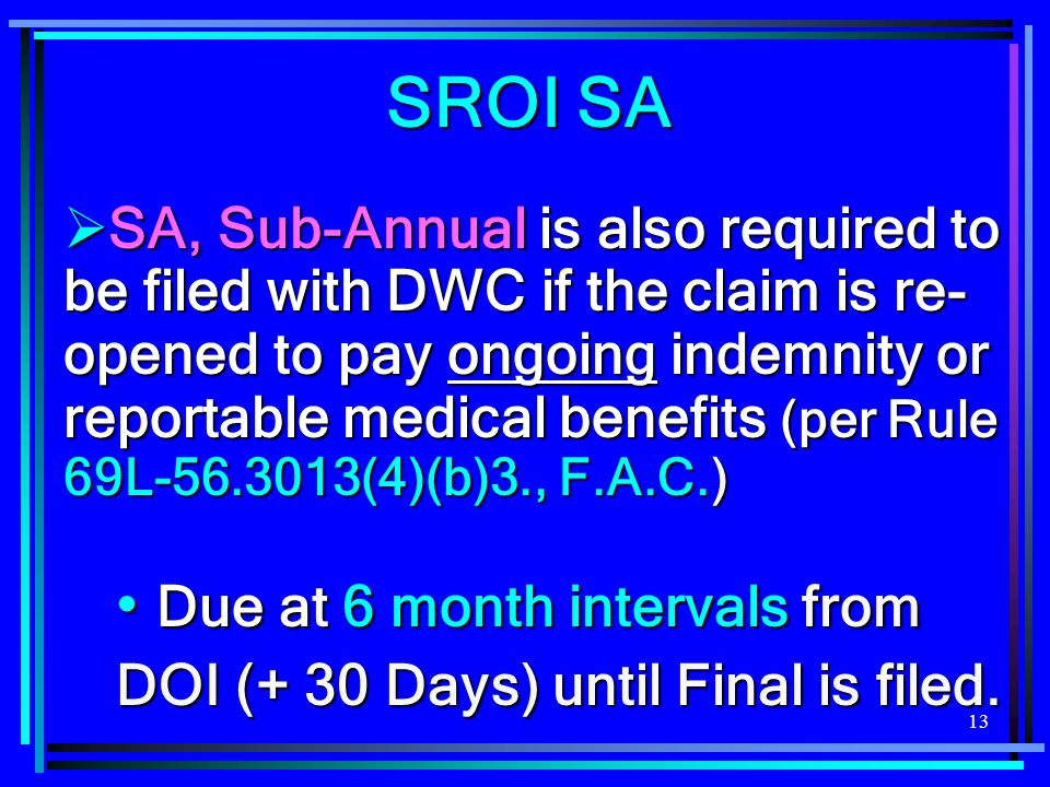 13  SA, Sub-Annual is also required to be filed with DWC if the claim is re- opened to pay ongoing indemnity or reportable medical benefits (per Rule