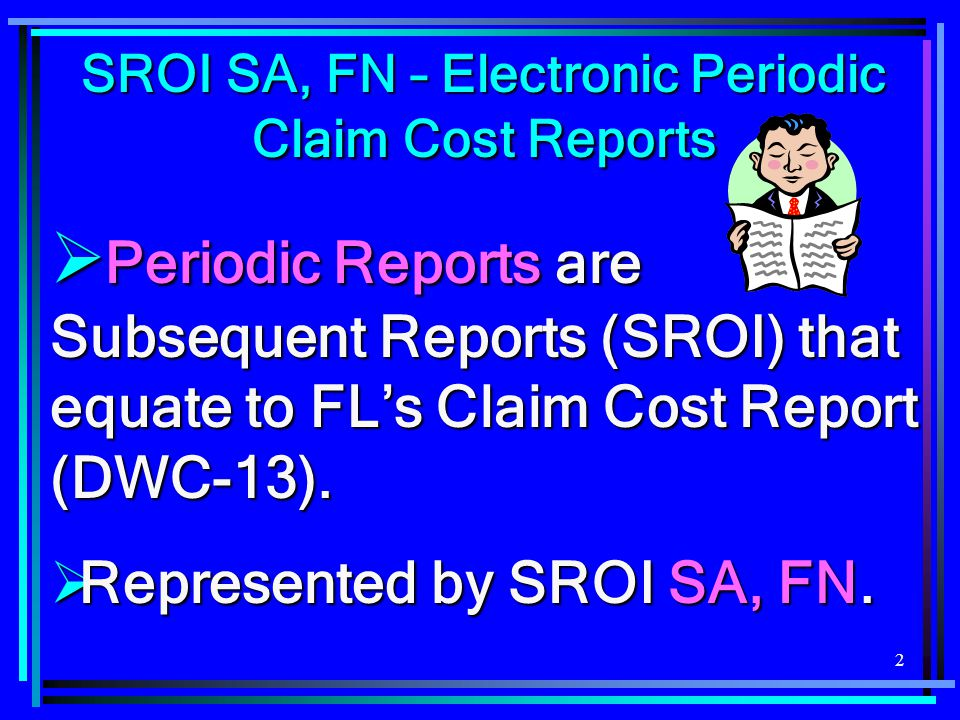 2  Periodic Reports are Subsequent Reports (SROI) that equate to FL's Claim Cost Report (DWC-13).  Represented by SROI SA, FN. SROI SA, FN – Electro
