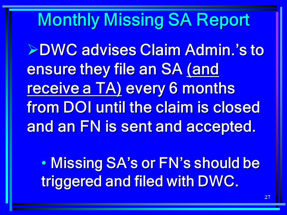 27  DWC advises Claim Admin.'s to ensure they file an SA (and receive a TA) every 6 months from DOI until the claim is closed and an FN is sent and a