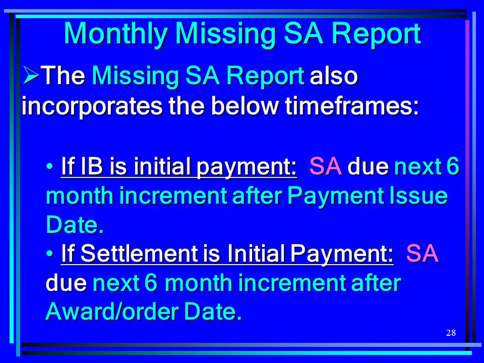 28  The Missing SA Report also incorporates the below timeframes: If IB is initial payment: SA due next 6 month increment after Payment Issue Date. I