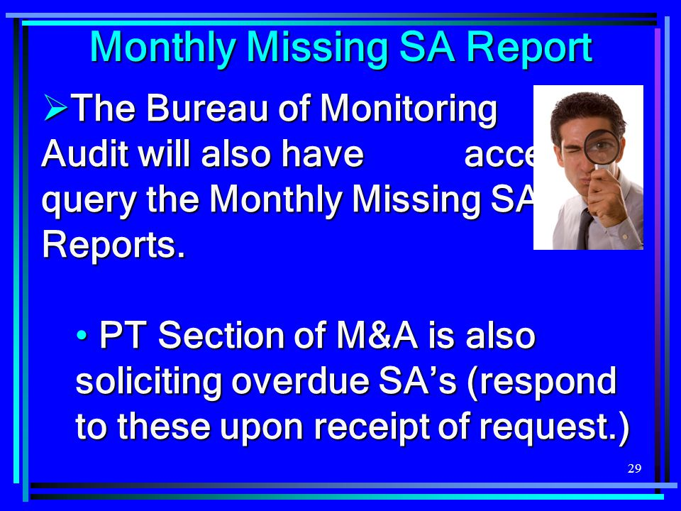 29  The Bureau of Monitoring and Audit will also have access to query the Monthly Missing SA Reports. PT Section of M&A is also soliciting overdue SA