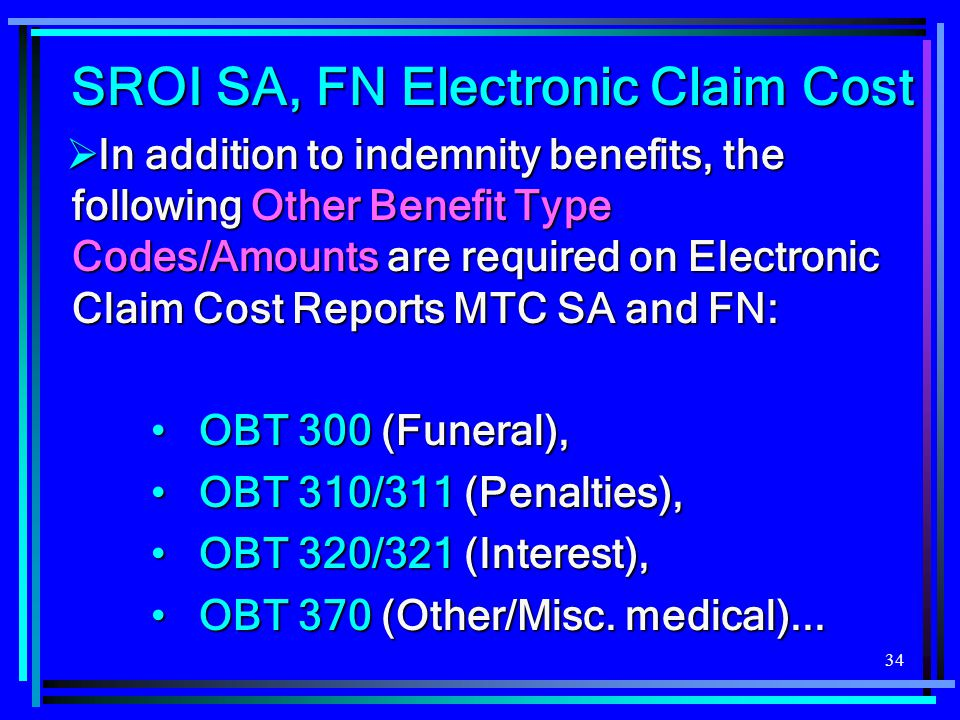 34 SROI SA, FN Electronic Claim Cost  In addition to indemnity benefits, the following Other Benefit Type Codes/Amounts are required on Electronic Cl