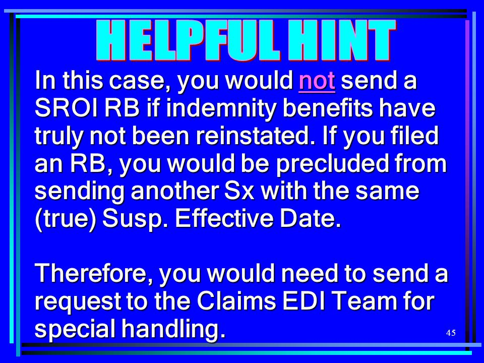 45 In this case, you would not send a SROI RB if indemnity benefits have truly not been reinstated. If you filed an RB, you would be precluded from se