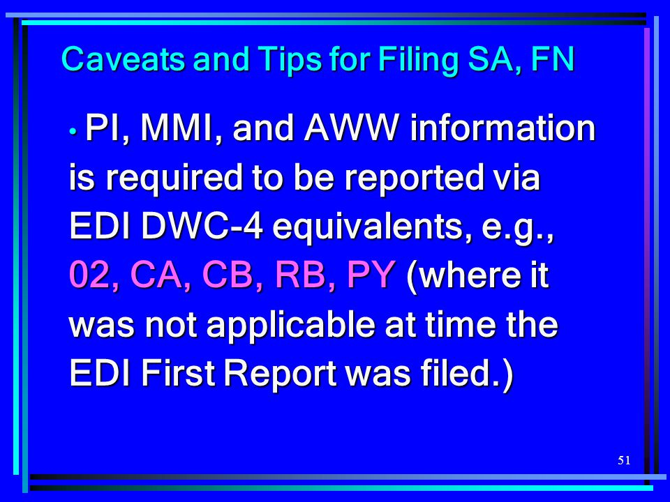 51 Caveats and Tips for Filing SA, FN PI, MMI, and AWW information is required to be reported via EDI DWC-4 equivalents, e.g., 02, CA, CB, RB, PY (whe