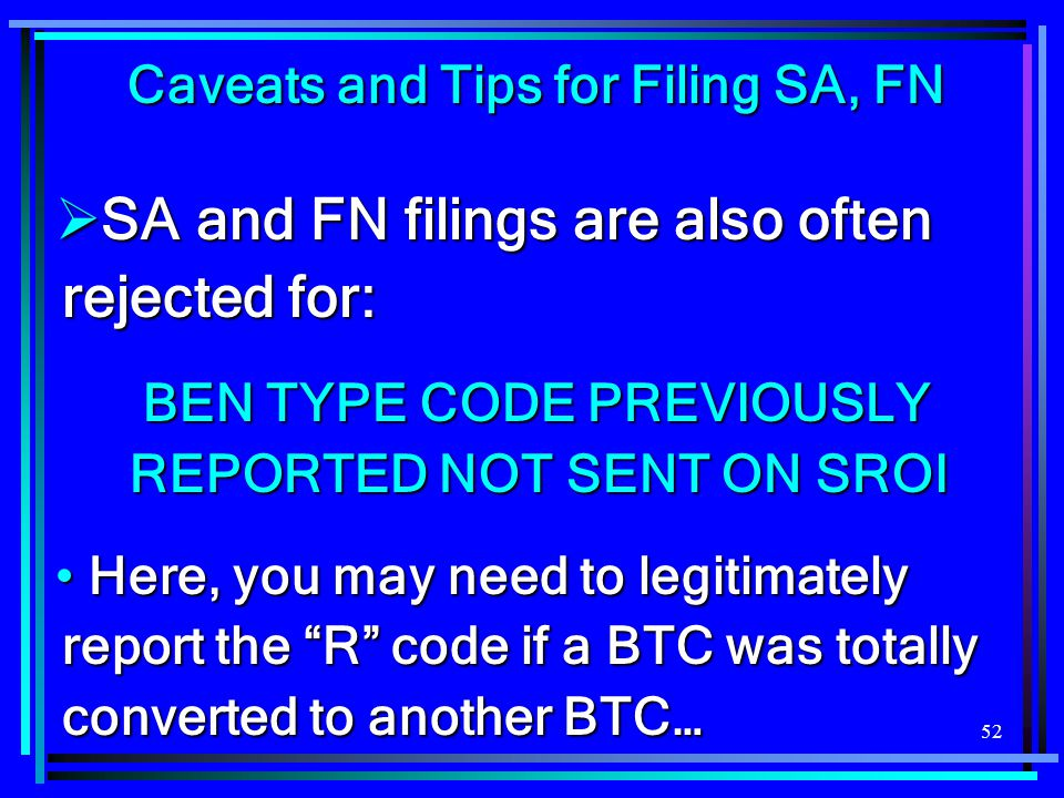 52 Caveats and Tips for Filing SA, FN  SA and FN filings are also often rejected for: BEN TYPE CODE PREVIOUSLY REPORTED NOT SENT ON SROI Here, you ma