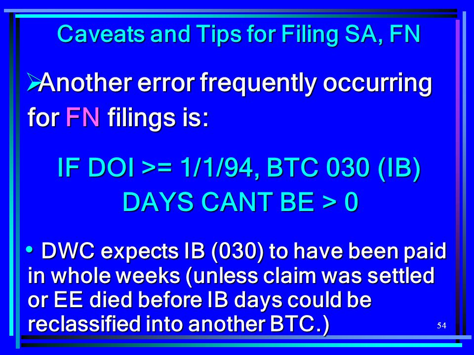 54 Caveats and Tips for Filing SA, FN  Another error frequently occurring for FN filings is: IF DOI >= 1/1/94, BTC 030 (IB) DAYS CANT BE > 0 DWC expe