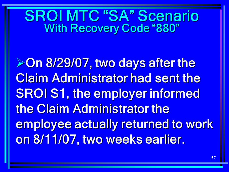 """57 SROI MTC """"SA"""" Scenario With Recovery Code """"880""""  On 8/29/07, two days after the Claim Administrator had sent the SROI S1, the employer informed th"""