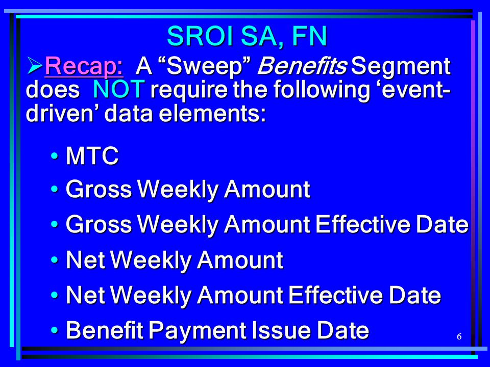 "6  Recap: A ""Sweep"" Benefits Segment does NOT require the following 'event- driven' data elements: MTC MTC Gross Weekly Amount Gross Weekly Amount Gr"