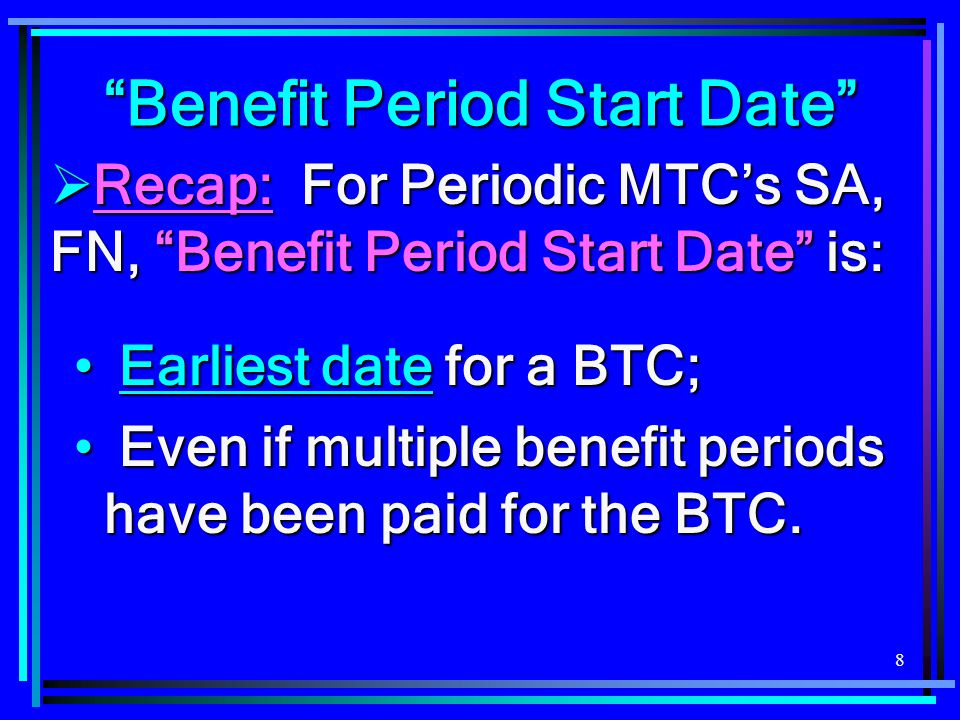 """8  Recap: For Periodic MTC's SA, FN, """"Benefit Period Start Date"""" is: Earliest date for a BTC; Earliest date for a BTC; Even if multiple benefit perio"""