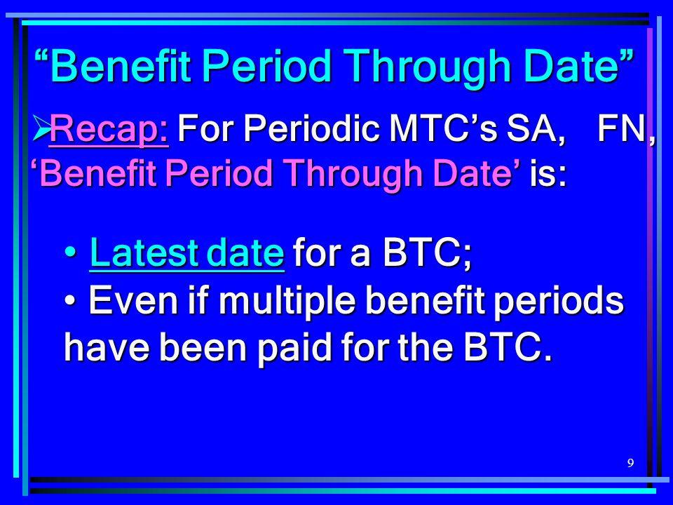 """9 """"Benefit Period Through Date""""  Recap: For Periodic MTC's SA, FN, 'Benefit Period Through Date' is: Latest date for a BTC; Latest date for a BTC; Ev"""