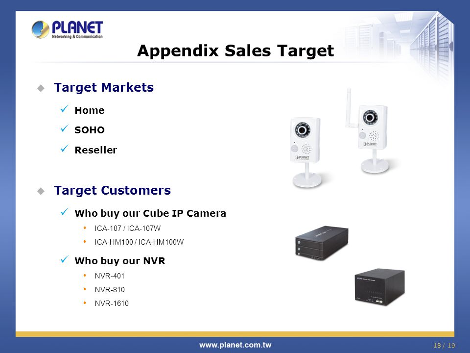 18 / 19  Target Markets Home SOHO Reseller  Target Customers Who buy our Cube IP Camera ICA-107 / ICA-107W ICA-HM100 / ICA-HM100W Who buy our NVR NV