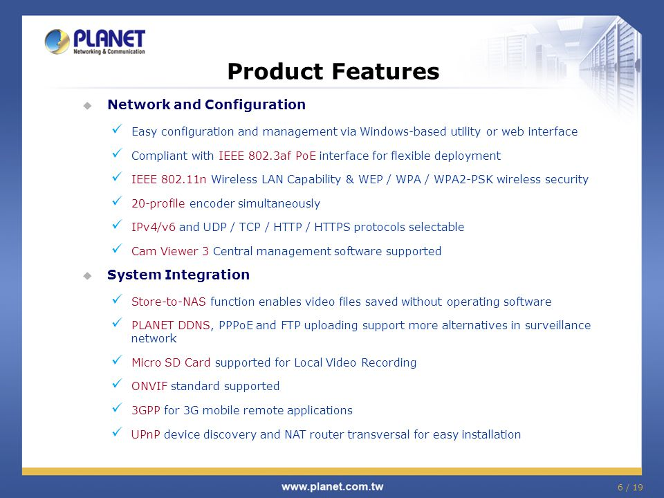 6 / 19 Product Features  Network and Configuration Easy configuration and management via Windows-based utility or web interface Compliant with IEEE 8