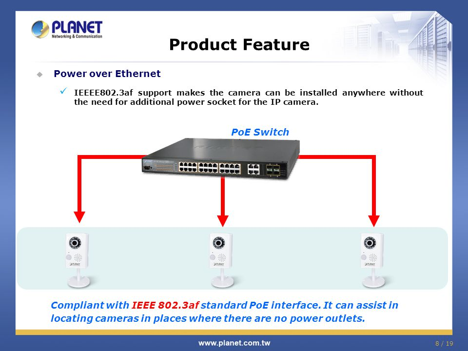 8 / 19  Power over Ethernet IEEEE802.3af support makes the camera can be installed anywhere without the need for additional power socket for the IP c
