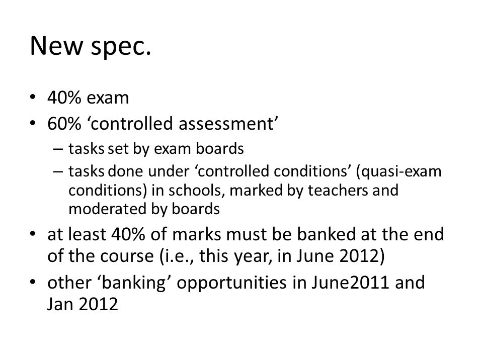 New spec. 40% exam 60% 'controlled assessment' – tasks set by exam boards – tasks done under 'controlled conditions' (quasi-exam conditions) in school