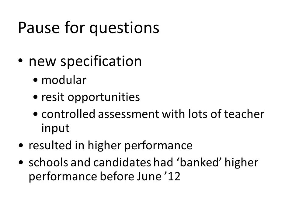 Pause for questions new specification modular resit opportunities controlled assessment with lots of teacher input resulted in higher performance schools and candidates had 'banked' higher performance before June '12