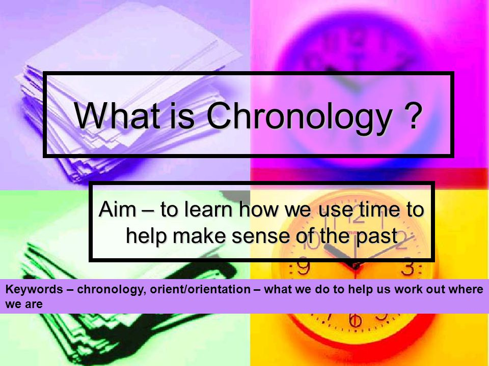 What is Chronology ? Aim – to learn how we use time to help make sense of the past Keywords – chronology, orient/orientation – what we do to help us w